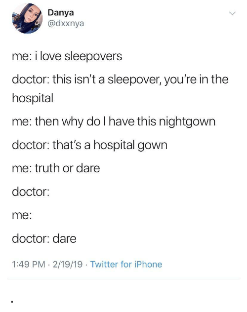 Doctor, Iphone, and Love: Danya  @dxxnya  me: i love sleepovers  doctor: this isn't a sleepover, you're in the  hospital  me: then why do I have this nightgown  doctor: that's a hospital gown  me: truth or dare  doctor:  me  doctor: dare  1:49 PM- 2/19/19 Twitter for iPhone .