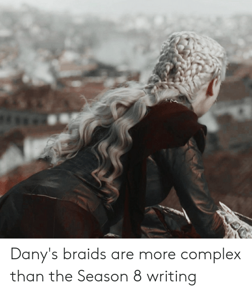 Braids, Complex, and More: Dany's braids are more complex than the Season 8 writing