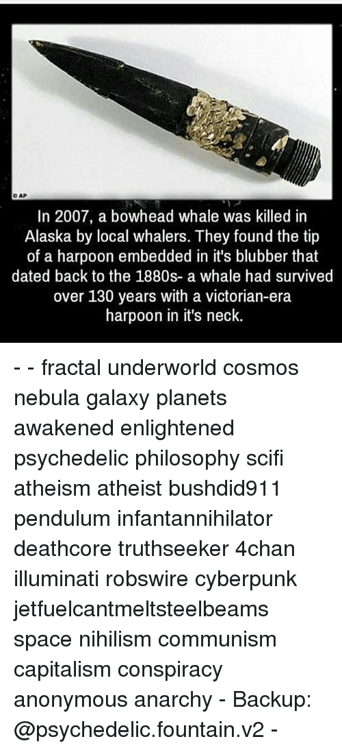 4chan, Illuminati, and Memes: DAP  In 2007, a bowhead whale was killed in  Alaska by local whalers. They found the tip  of a harpoon embedded in it's blubber that  dated back to the 1880s- a whale had survived  over 130 years with a victorian-era  harpoon in it's neck. - - fractal underworld cosmos nebula galaxy planets awakened enlightened psychedelic philosophy scifi atheism atheist bushdid911 pendulum infantannihilator deathcore truthseeker 4chan illuminati robswire cyberpunk jetfuelcantmeltsteelbeams space nihilism communism capitalism conspiracy anonymous anarchy - Backup: @psychedelic.fountain.v2 -