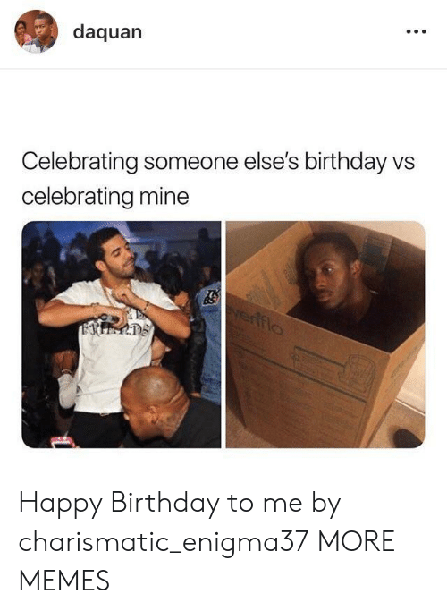 Birthday, Dank, and Daquan: daquan  Celebrating someone else's birthday vs  celebrating mine Happy Birthday to me by charismatic_enigma37 MORE MEMES