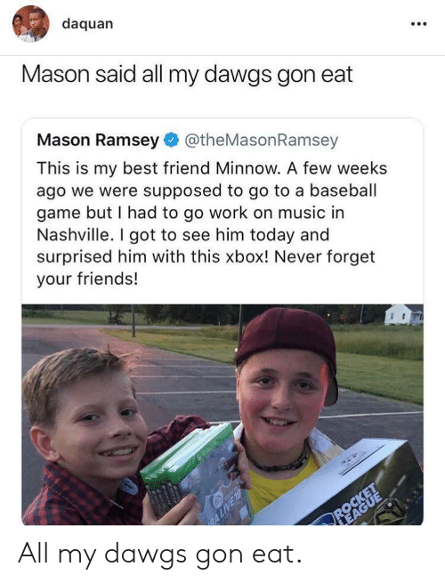Baseball, Best Friend, and Daquan: daquan  Mason said all my dawgs gon eat  Mason Ramsey@theMasonRamsey  This is my best friend Minnow. A few weeks  ago we were supposed to go to a baseball  game but I had to go work on music in  Nashville. I got to see him today and  surprised him with this xbox! Never forget  your friends! All my dawgs gon eat.