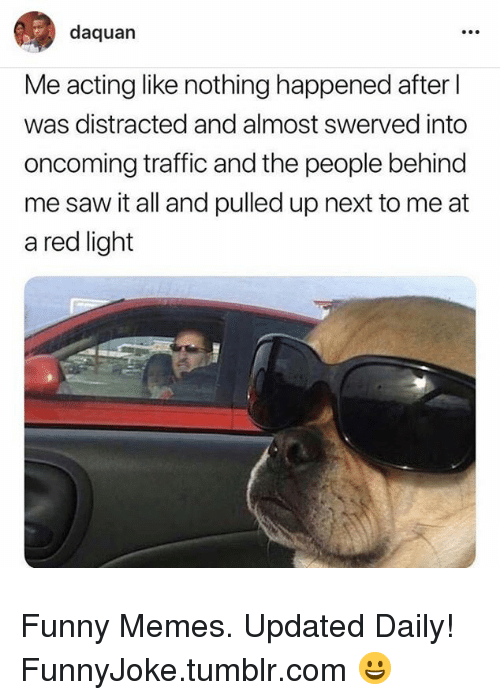 Daquan, Funny, and Memes: daquan  Me acting like nothing happened after l  was distracted and almost swerved into  oncoming traffic and the people behind  me saw it all and pulled up next to me at  a red light Funny Memes. Updated Daily! ⇢ FunnyJoke.tumblr.com 😀
