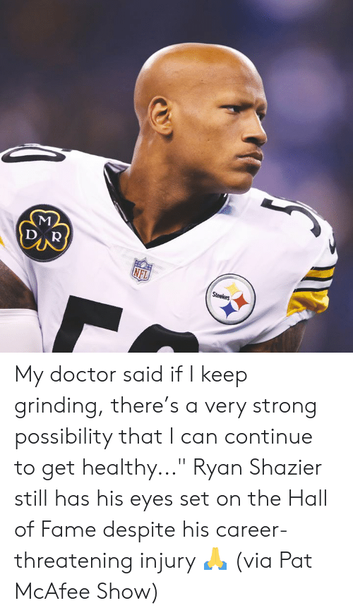 "Doctor, Nfl, and Steelers: DAR  NFL  Steelers My doctor said if I keep grinding, there's a very strong possibility that I can continue to get healthy...""  Ryan Shazier still has his eyes set on the Hall of Fame despite his career-threatening injury 🙏  (via Pat McAfee Show)"