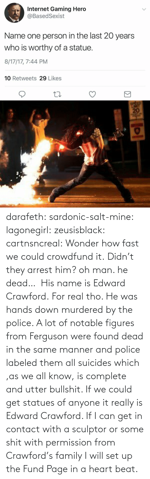 Family, Police, and Tumblr: darafeth: sardonic-salt-mine:  lagonegirl:  zeusisblack:  cartnsncreal:   Wonder how fast we could crowdfund it.    Didn't they arrest him?  oh man. he dead…  His name is Edward Crawford.   For real tho. He was hands down murdered by the police. A lot of notable figures from Ferguson were found dead in the same manner and police labeled them all suicides which ,as we all know, is complete and utter bullshit.  If we could get statues of anyone it really is Edward Crawford. If I can get in contact with a sculptor or some shit with permission from Crawford's family I will set up the Fund Page in a heart beat.