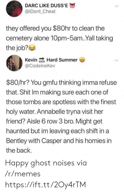 Being Alone, Casper, and Memes: DARC LIKE DUSS'E  @iDont Cheat  they offered you $80hr to clean the  cemetery alone 10pm-5am.Yall taking  the job?  Kevin sON Hard Summer  @CodeineKev  $80/hr? You gmfu thinking imma refuse  that. Shit Im making sure each one of  those tombs are spotless with the finest  holy water. Annabelle tryna visit her  friend? Aisle 6 row 3 bro. Might get  haunted but im leaving each shift in a  Bentley with Casper and his homies in  the back. Happy ghost noises via /r/memes https://ift.tt/2Oy4rTM