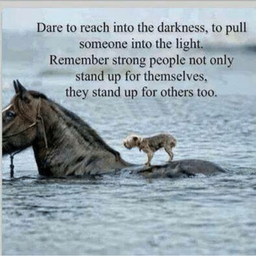 Memes, 🤖, and The Darkness: Dare to reach into the darkness, to pull  someone into the light.  Remember strong people not only  stand up for themselves,  they stand up for others too.