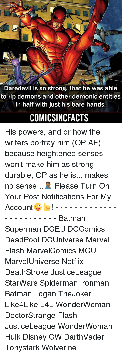 Af, Batman, and Disney: Daredevil is so strong, that he was able  to rip demons and other demonic entities  in half with just his bare hands.  COMICSINCFACTS His powers, and or how the writers portray him (OP AF), because heightened senses won't make him as strong, durable, OP as he is... makes no sense...🤦🏾‍♂️ Please Turn On Your Post Notifications For My Account😜👍! - - - - - - - - - - - - - - - - - - - - - - - - Batman Superman DCEU DCComics DeadPool DCUniverse Marvel Flash MarvelComics MCU MarvelUniverse Netflix DeathStroke JusticeLeague StarWars Spiderman Ironman Batman Logan TheJoker Like4Like L4L WonderWoman DoctorStrange Flash JusticeLeague WonderWoman Hulk Disney CW DarthVader Tonystark Wolverine