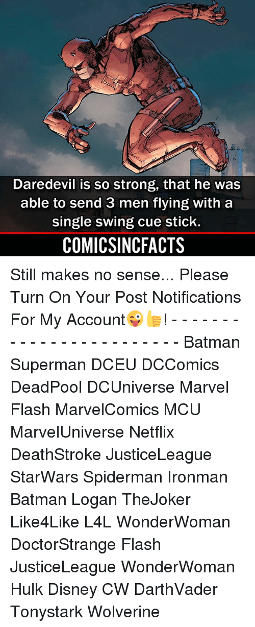 Batman, Disney, and Memes: Daredevil is so strong, that he was  able to send 3 men flying with a  single swing cue stick.  COMICSINCFACTS Still makes no sense... Please Turn On Your Post Notifications For My Account😜👍! - - - - - - - - - - - - - - - - - - - - - - - - Batman Superman DCEU DCComics DeadPool DCUniverse Marvel Flash MarvelComics MCU MarvelUniverse Netflix DeathStroke JusticeLeague StarWars Spiderman Ironman Batman Logan TheJoker Like4Like L4L WonderWoman DoctorStrange Flash JusticeLeague WonderWoman Hulk Disney CW DarthVader Tonystark Wolverine