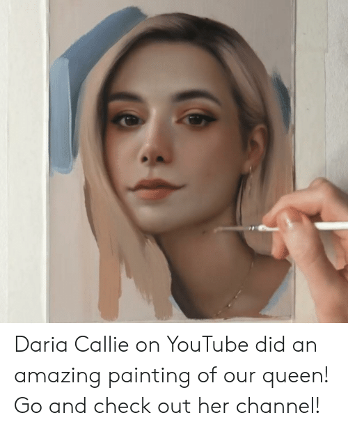 Daria Callie on YouTube Did an Amazing Painting of Our Queen! Go and