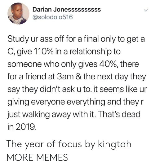 Andrew Bogut, Ass, and Dank: Darian Jonessssssssss  @solodolo516  Study ur ass off for a final only to get a  C, give 110% in a relationship to  someone who only gives 40%, there  for a friend at 3am & the next day they  say they didn't ask u to. it seems like ur  giving everyone everything and they r  Just walking away with it. Ihat's dead  in 2019 The year of focus by kingtah MORE MEMES