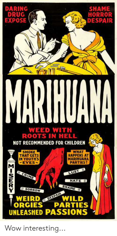 Children, Crime, and Weed: DARING  DRUG  EXPOSE  SHAME  HORROR  DESPAIR  MARTHUANA  WEED WITH  ROOTS IN HELL  NOT RECOMMENDED FOR CHILDREN  SMOKE  THAT GETS  IN YOUTH'S  EYES  WHAT  HAPPENS AT  MARIHUANA  PARTIES?  LUST  CRIME  HATE  SHAME  SORROW  WILD  PARTIES  WEIRD  ORGIES  UNLEASHED PASSIONS  DESPAIR  MISERY Wow interesting...