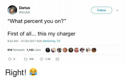 """Dank, 🤖, and Darius: Darius  @Scufy6  Follow  """"What percent you on?""""  First of all... this my charger  9:24 AM-15 Oct 2017 from McKinney, TX  918 Retweets 1,143 Likes .Q  93 918 1.1 K a  ●●●e-j). Right! 😂"""