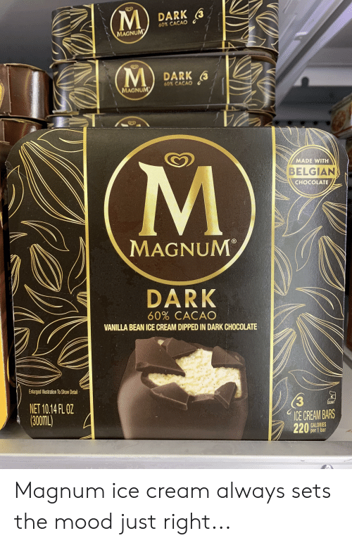 Funny, Mood, and Chocolate: DARK (  60% CACAO  MAGNUM  DARK  60% CACAO  MAGNUM  MADE WITH  BELGIAN  CHOCOLATE  MAGNUM  DARK  60% CACAO  VANILLA BEAN ICE CREAM DIPPED IN DARK CHOCOLATE  EnlargedIlustration To Show Detail  (3  ICE CREAM BARS  220%25s  NET 10.14FL0Z  DAIRY  CALORIES  per 1 bar Magnum ice cream always sets the mood just right...