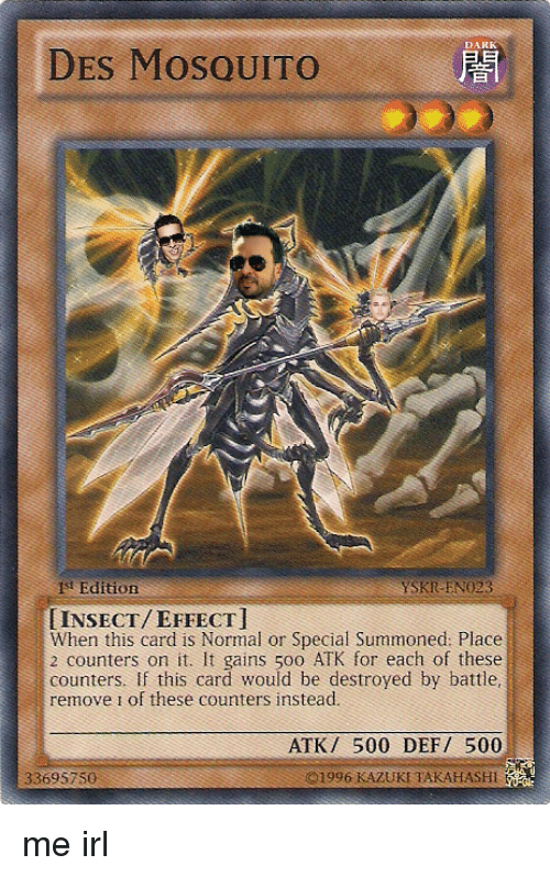Irl, Me IRL, and Dark: DARK  DES MoSQUITO  ist Edition  YSKR EN023  INSECT/EFFECT  When this card is Normal or Special Summoned: Place  2 counters on it. It gains 500 ATK for each of these  counters. If this card would be destroyed by battle  remove i of these counters instead.  ATK/ 500 DEF 500  33695750  ©1996 KAZUKI TAKAHASHI
