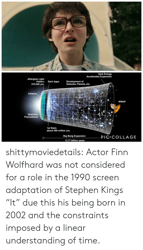 """Energy, Finn, and Stephen: Dark Energy  Accelerated Expansion  Afterglow Light  Pattern  375,000 yrs.  Dark Ages  Development of  Galaxies, Planets, etc.  Inflation  WMAP  Quantum  Fluctuations  1st Stars  about 400 million yrs.  PIC COLLAGE  Big Bang Expansion  13.77 billion years shittymoviedetails:  Actor Finn Wolfhard was not considered for a role in the 1990 screen adaptation of Stephen Kings """"It"""" due this his being born in 2002 and the constraints imposed by a linear understanding of time."""