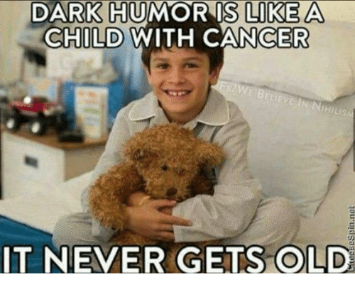 Funny Meme Humor : Dark humor is like a child with cancer it never gets old