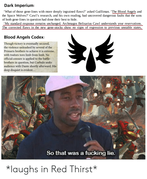 Fucking, Angels, and Best: Dark Imperium:  'What of those gene-lines with more deeply ingrained flaws?' asked Guilliman. 'The Blood Angels and  the Space Wolves?' Cawl's research, and his own  of both gene-lines in question had done their best to hide.  'My standard response remains unchanged. Archmagos Belisarius Cawl understands your reservations.  The corrected flaws in the new gene-stocks show no  reading, had uncovered dangerous faults that the sons  signs of regression to previous unstable states,  Blood Angels Codex:  Though victory is eventually secured,  the violence unleashed by several of the  Primaris brothers to achieve it is extreme,  with traitors torn limb from limb. No  official censure is applied to the battle-  brothers in question, but Corbulo seeks  audience with Dante shortly afterward. His  deep disquiet is evident...  So that was a fucking lie. *laughs in Red Thirst*