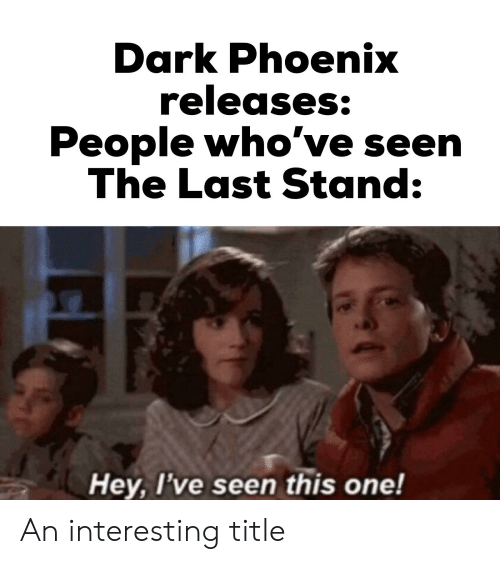 Marvel Comics, Phoenix, and Dark: Dark Phoenix  releases:  People who've seen  The Last Stand:  Hey, I've seen this one! An interesting title