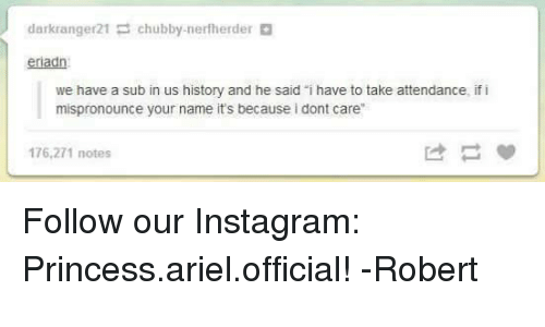 "Ariel, Funny, and Instagram: dark ranger21  chubby nerf herder  eriadn  we have a sub in us history and he said i have to take attendance, if i  mispronounce your name it's because i dont care""  176.2 notes Follow our Instagram: Princess.ariel.official! -Robert"