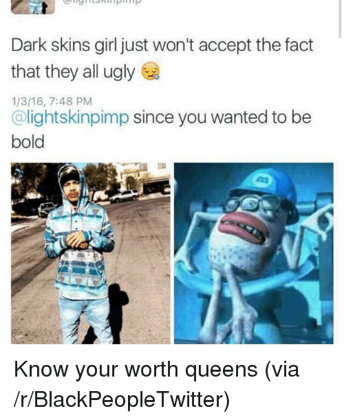 Blackpeopletwitter, Ugly, and Girl: Dark skins girl just won't accept the fact  that they all ugly  1/3/16, 7:48 PM  @lightskinpimp since you wanted to be  bold <p>Know your worth queens (via /r/BlackPeopleTwitter)</p>