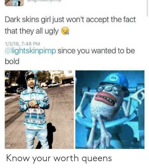 Ugly, Girl, and Bold: Dark skins girl just won't accept the fact  that they all ugly  1/3/16, 7:48 PM  @lightskinpimp since you wanted to be  bold Know your worth queens