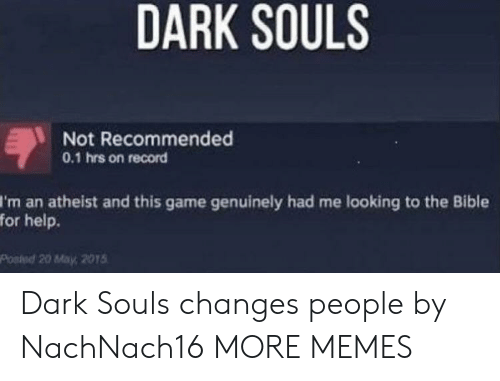 Dank, Memes, and Target: DARK SOULS  Not Recommended  0.1 hrs on record  I'm an atheist and this game genuinely had me looking to the Bible  for help.  Posied 20 May, 2015 Dark Souls changes people by NachNach16 MORE MEMES