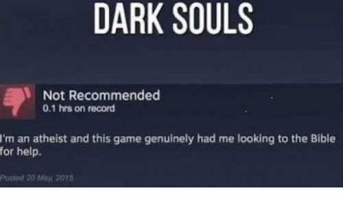 Bible, Game, and Help: DARK SOULS  Not Recommended  0.1 hrs on record  I'm an atheist and this game genuinely had me looking to the Bible  for help.  Posied 20 May, 2015