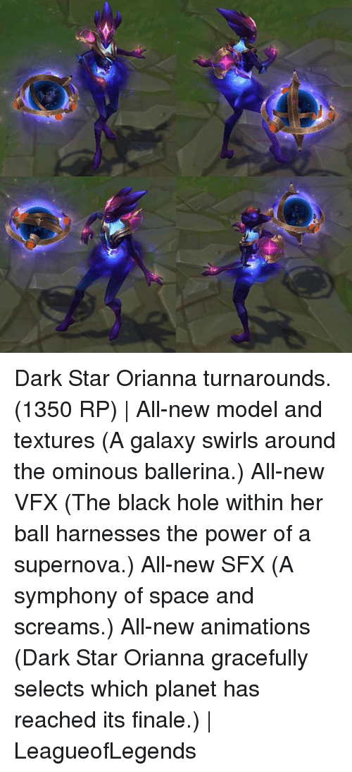 Memes, Black, and Power: Dark Star Orianna turnarounds. (1350 RP) | All-new model and textures (A galaxy swirls around the ominous ballerina.) All-new VFX (The black hole within her ball harnesses the power of a supernova.) All-new SFX (A symphony of space and screams.) All-new animations (Dark Star Orianna gracefully selects which planet has reached its finale.) | LeagueofLegends