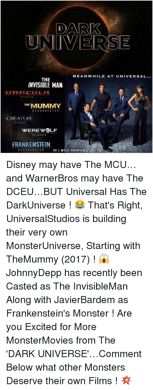 Disney, Memes, and Monster: DARK  UNIVERSE  MEANWHILE AT UNIVERSAL...  THE  INVISIBLE MAN  RE 8 OR  THE  MUMMY  RESURRECTED  CREATURE  RETURNS  WEREWOLF  RELOADED  FRANKENSTEIN  REGENERATE D  IG  I Q O  MAR  EL UNITE Disney may have The MCU…and WarnerBros may have The DCEU…BUT Universal Has The DarkUniverse ! 😂 That's Right, UniversalStudios is building their very own MonsterUniverse, Starting with TheMummy (2017) ! 😱 JohnnyDepp has recently been Casted as The InvisibleMan Along with JavierBardem as Frankenstein's Monster ! Are you Excited for More MonsterMovies from The 'DARK UNIVERSE'…Comment Below what other Monsters Deserve their own Films ! 💥