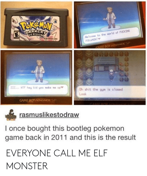 Bootleg, Elf, and Fucking: DARKCR  VERSION  Naloone to the world of FUCKING  zZ.. WIF hey kid you make ne up  h shit the oun is closed  Look  GAME BOY ADVIANCE SP  rasmuslikestodraw  I once bought this bootleg pokemon  game back in 2011 and this is the result EVERYONE CALL ME ELF MONSTER