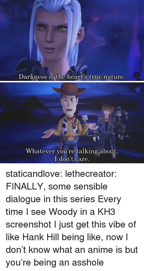 Anime, True, and Tumblr: Darkness 1s the heart's true nature.   Whatever you're talking about,  I don't care staticandlove:  lethecreator: FINALLY, some sensible dialogue in this series Every time I see Woody in a KH3 screenshot I just get this vibe of like Hank Hill being like, now I don't know what an anime is but you're being an asshole