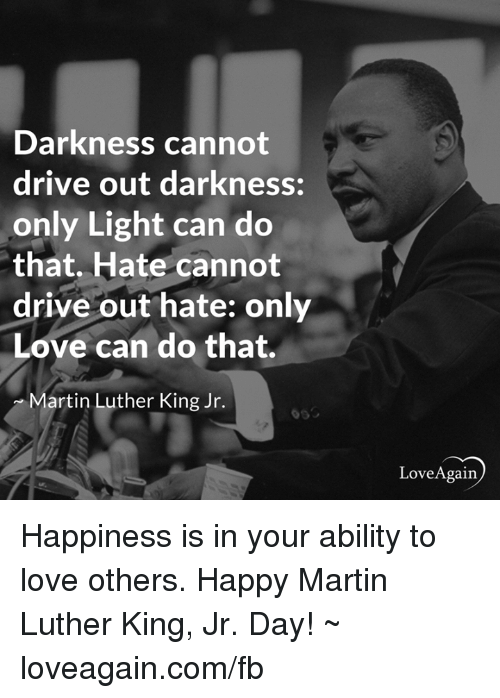 martin luther king darkness cannot drive out darkness only light can do that Darkness cannot drive out darkness only light can do that hate cannot drive out hate only love can do that ~ dr martin luther king, jr honoring dr king for mlk day, we did a little deep-dive into the history that involves dr martin luther king jr in hudson county there's actually a.