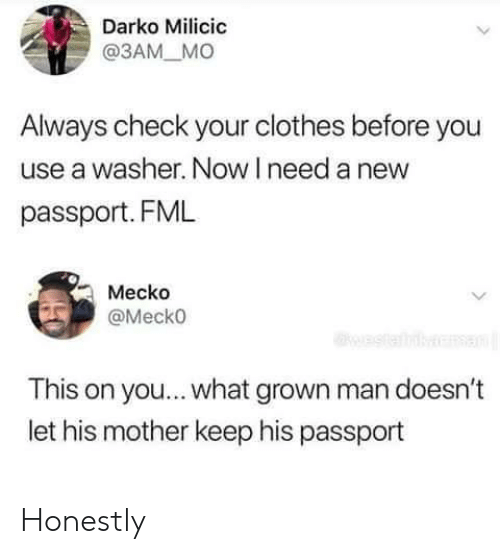 Clothes, Fml, and Passport: Darko Milicic  @3AM_ MO  Always check your clothes before you  use a washer. Now I need a new  passport. FML  Mecko  Mecko  This on you... what grown man doesn't  let his mother keep his passport Honestly