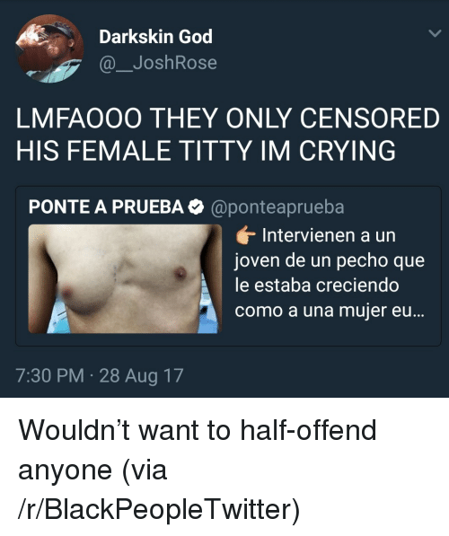 Blackpeopletwitter, Crying, and God: Darkskin God  @_JoshRose  LMFAOOO THEY ONLY CENSORED  HIS FEMALE TITTY IM CRYING  PONTE A PRUEBA@ponteaprueba  Intervienen a un  joven de un pecho que  le estaba creciendo  como a una mujer eu  ...  7:30 PM 28 Aug 17 <p>Wouldn't want to half-offend anyone (via /r/BlackPeopleTwitter)</p>