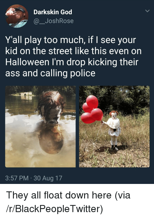 Ass, Blackpeopletwitter, and God: Darkskin God  @_JoshRose  Y'all play too much, if I see your  kid on the street like this even on  Halloween I'm drop kicking their  ass and calling police  3:57 PM 30 Aug 17 <p>They all float down here (via /r/BlackPeopleTwitter)</p>