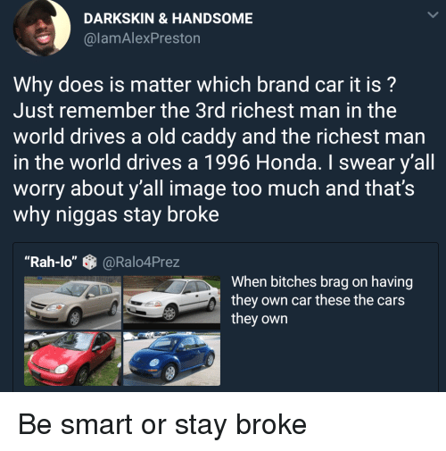 "Cars, Honda, and Too Much: DARKSKIN &HANDSOME  @lamAlexPreston  Why does is matter which brand car it is?  Just remember the 3rd richest man in the  world drives a old caddy and the richest man  in the world drives a 1996 Honda. I swear y'all  worry about y'all image too much and that's  why niggas stay broke  ""Rah-lo""@Ralo4Prez  When bitches brag on having  they own car these the cars  they own Be smart or stay broke"
