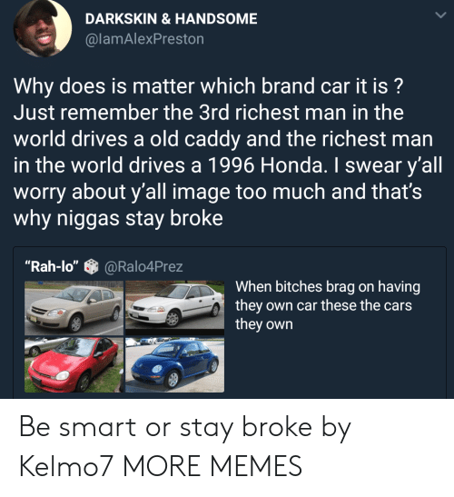 "Cars, Dank, and Honda: DARKSKIN &HANDSOME  @lamAlexPreston  Why does is matter which brand car it is?  Just remember the 3rd richest man in the  world drives a old caddy and the richest man  in the world drives a 1996 Honda. I swear y'all  worry about y'all image too much and that's  why niggas stay broke  ""Rah-lo""@Ralo4Prez  When bitches brag on having  they own car these the cars  they own Be smart or stay broke by Kelmo7 MORE MEMES"