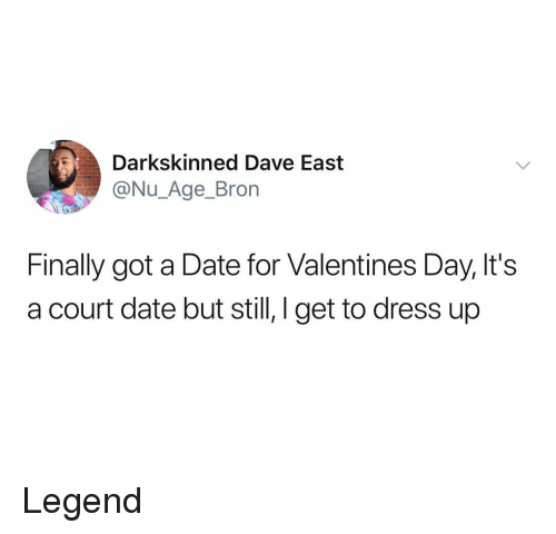 Valentine's Day, Date, and Dress: Darkskinned Dave East  @Nu_Age_Bron  Finally got a Date for Valentines Day, It's  a court date but still, l get to dress up Legend