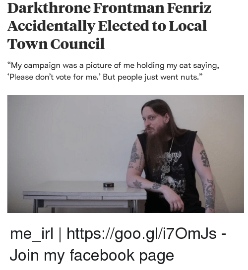 """Facebook, Irl, and Me IRL: Darkthrone Frontman Fenriz  Accidentally Elected to Local  Town Council  My campaign was a picture of me holding my cat saying.  EC  'Please don't vote for me.' But people just went nuts.""""  95 me_irl 