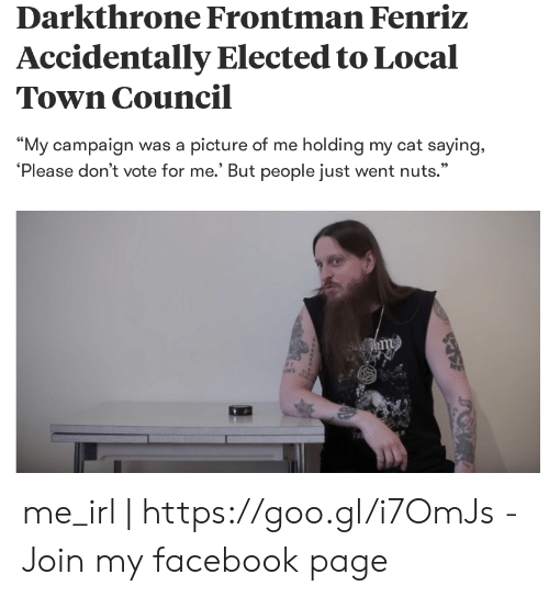 """Facebook, Irl, and Me IRL: Darkthrone Frontman Fenriz  Accidentally Elected to Local  Town Council  """"My campaign was a picture of me holding my cat saying,  'Please don't vote for me.' But people just went nuts.""""  95 me_irl 