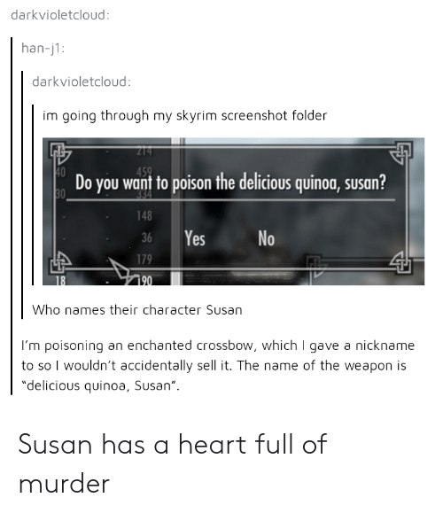 """Skyrim, Heart, and Quinoa: darkvioletcloud:  han-j1:  darkvioletcloud  im going through my skyrim screenshot folder  Do you want to poison the delicious quinoa, susan?  148  36 Yes  No  Who names their character Susan  I'm poisoning an enchanted crossbow, which I gave a nickname  to so I wouldn't accidentally sell it. The name of the weapon is  """"delicious quinoa, Susan"""" Susan has a heart full of murder"""