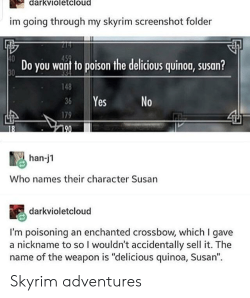 """Skyrim, Quinoa, and Yes: darkvioletcloud  im going through my skyrim screenshot folder  10  0Do you want to poison the delcious quinog, susan?  148  36 Yes No  179  han-j1  Who names their character Susan  darkvioletcloud  I'm poisoning an enchanted crossbow, which I gave  a nickname to so I wouldn't accidentally sell it. The  name of the weapon is """"delicious quinoa, Susan"""" Skyrim adventures"""