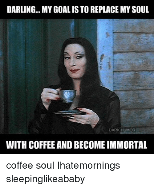 Memes, Dark Humor, and 🤖: DARLING... MY GOAL IS TOREPLACEMYSOUL  DARK HUMOR  WITH COFFEE AND BECOME IMMORTAL coffee soul Ihatemornings sleepinglikeababy