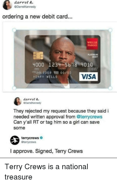 Terry Crews, Fargo, and Girl: darrel h.  @DarrelKennedy  ordering a new debit card...  WELL  FARGO  LATINUM  4000 1234 5b 18 9010  VISA  HENRY VELLS  darret k  They rejected my request because they said i  needed written approval from @terrycrews  Can y'all RT or tag him so a girl can save  some  terrycrews  Gterrycrews  I approve. Signed, Terry Crews Terry Crews is a national treasure