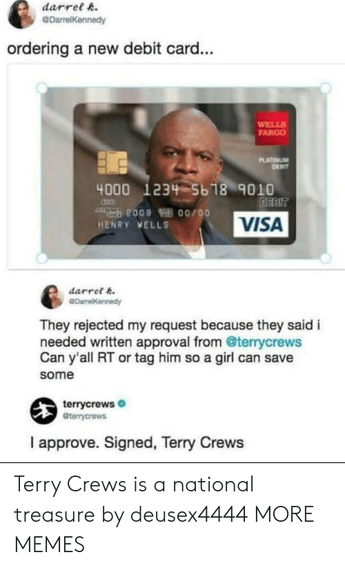 Dank, Memes, and Target: darrel h.  @DarrelKennedy  ordering a new debit card...  WELL  FARGO  LATINUM  4000 1234 5b 18 9010  VISA  HENRY VELLS  darret k  They rejected my request because they said i  needed written approval from @terrycrews  Can y'all RT or tag him so a girl can save  some  terrycrews  Gterrycrews  I approve. Signed, Terry Crews Terry Crews is a national treasure by deusex4444 MORE MEMES