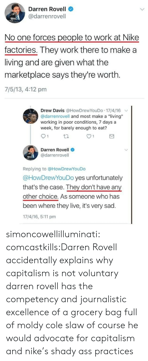"""Nike, Tumblr, and Work: Darren Rovell  @darrenrovell  No one forces people to work at Nike  factories. They work there to make a  living and are given what the  marketplace says they're worth.  7/5/13, 4:12 pm  Drew Davis @HowDrewYouDo 17/4/16  @darrenrovell and most make a """"living""""  working in poor conditions, 7 days a  week, for barely enough to eat?  O 1  Darren Rovell  @darrenrovell  Replying to @HowDrewYouDo  @HowDrewYouDo yes unfortunately  that's the case. They don't have any  other choice. As someone who has  been where they live, it's very sad.  17/4/16, 5:11 pm simoncowellilluminati:  comcastkills:Darren Rovell accidentally explains why capitalism is not voluntary darren rovell has the competency and journalistic excellence of a grocery bag full of moldy cole slaw of course he would advocate for capitalism and nike's shady ass practices"""