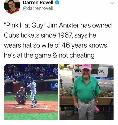 "Cheating, Clock, and Dank: Darren Rovell  @darrenrovell  ""Pink Hat Guy"" Jim Anixter has owned  Cubs tickets since 1967, says he  wears hat so wife of 46 years knows  he's at the game & not cheating  ROUND THE CLOCK  MLB.co"