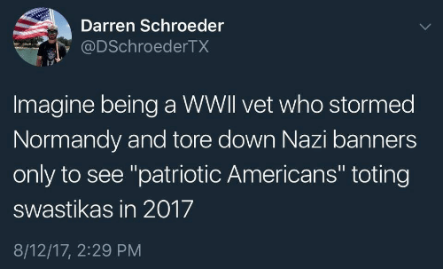 "Nazi, Who, and Down: Darren Schroeder  @DSchroederTX  Imagine being a WWll vet who stormed  Normandy and tore down Nazi banners  only to see ""patriotic Americans"" toting  swastikas in 2017  8/12/17, 2:29 PM"
