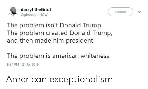 Blackpeopletwitter, Donald Trump, and Funny: darryl theGriot  Follow  @phreedomNOW  The problem isn't Donald Trump.  The problem created Donald Trump,  and then made him president.  The problem is american whiteness.  5:57 PM 21 Jul 2019 American exceptionalism