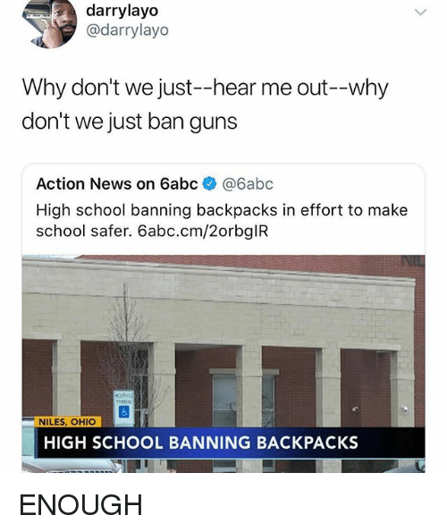 Guns, Memes, and News: darrylayo  @darrylayo  Why don't we just--hear me out--why  don't we just ban guns  Action News on 6abc@6abc  High school banning backpacks in effort to make  school safer. 6abc.cm/2orbglFR  NILES, OHIO  HIGH SCHOOL BANNING BACKPACKS ENOUGH